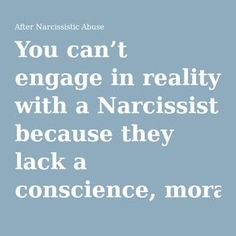 You can't engage in reality with a Narcissist because they lack a conscience, morals, empathy, and emotions – so do not expect to be heard, yet alone find common ground or any sort of closure. | After Narcissistic Abuse