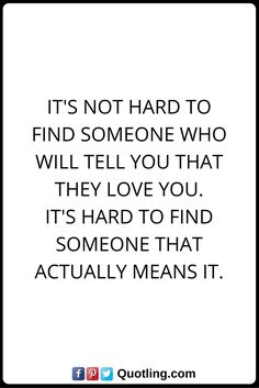It's not hard to find someone who will TELL you that they love you. It's hard to find someone that actually MEANS it.
