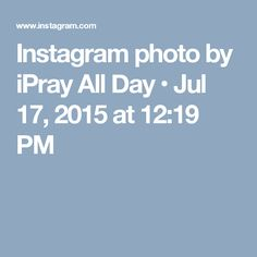 Instagram photo by iPray All Day • Jul 17, 2015 at 12:19 PM