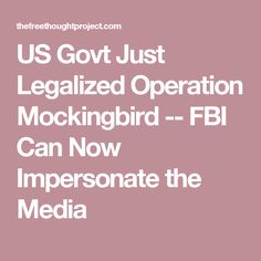 US Govt Just Legalized Operation Mockingbird -- FBI Can Now Impersonate the Media