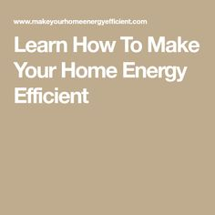 Learn How To Make Your Home Energy Efficient