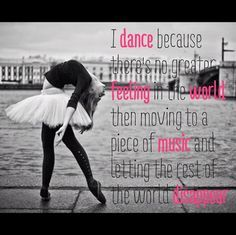 To those who wonder why I love dance. I dance because there's no greater feeling in the world then moving to a piece of music and letting the rest of the world disappear. Love Dance, Dance It Out, Dance With You, Dance Moms, Dance Stuff, Ballet Quotes, Dance Quotes, Dance Sayings, Music Quotes