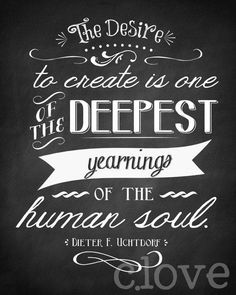 To create is one of the deepest yearnings of the human soul. - Dieter Uchtdorf  #writing #creativity #barbaraelder #inspiration #dieteruchtdorf