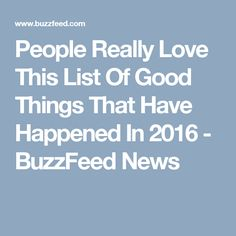 People Really Love This List Of Good Things That Have Happened In 2016 - BuzzFeed News
