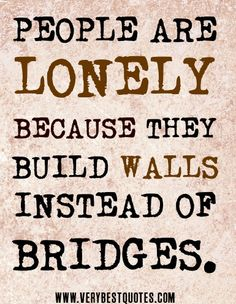 Imagem de http://www.verybestquotes.com/wp-content/uploads/2013/04/PEOPLE-ARE-LONELY-BECAUSE-THEY-BUILD-WALLS-INSTEAD-OF-BRIDGES.jpg.