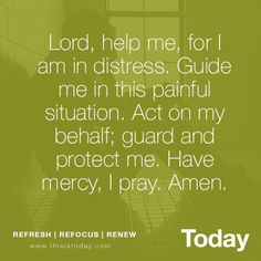 Lord, help me, for I am in distress. Guide me in this painful situation. Act on my behalf; guard and protect me. Have mercy, I pray, Amen. http://today.reframemedia.com/