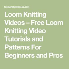 Loom Knitting Videos – Free Loom Knitting Video Tutorials and Patterns For Beginners and Pros
