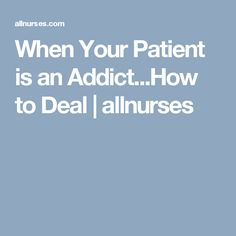 When Your Patient is an Addict...How to Deal   allnurses