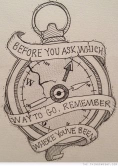 Before you ask which way to go remember where you've been