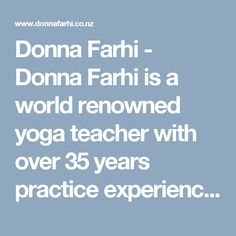 Donna Farhi - Donna Farhi is a world renowned yoga teacher with over 35 years practice experience. She is highly sought after for yoga workshops and runs teacher training programs internationally.
