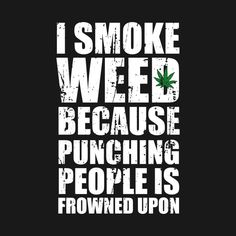 Shop I Smoke Weed Because Punching People Is Frowned Upon cannabis t-shirts designed by fonzi as well as other cannabis merchandise at TeePublic. Funny Weed Quotes, Weed Jokes, Stoner Quotes, Stoner Humor, Weed Humor, Sarcastic Quotes, 420 Quotes, Weed Facts, Skull Art