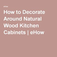 How to Decorate Around Natural Wood Kitchen Cabinets | eHow