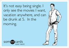 Its not easy being single. I only see the movies I want, vacation anywhere, and can be drunk at 5. In the morning.