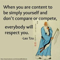 """when you are content to be simply yourself, and don't compare or compete, everybody will #Respect you."" #LaoTzu"