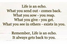 Life is an echo.. You reap what you sew.