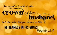 "Be a Wife of Virtue. - Proverbs 12:4, ""A virtuous woman is a crown to her husband: but she that maketh ashamed is as rottenness in his bones."" - http://access-jesus.com/Proverbs/Proverbs_12.html"