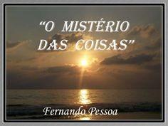 """"""" O  MISTÉRIO  DAS  COISAS"""" Fernando Pessoa"""