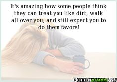 It's amazing how some people think they can treat you like dirt, walk all over you, and still expect you to do them favors!