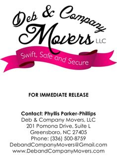 Deb & Company Movers, LLC Grand Opening! Contact: Phyllis Parker-Phillips Deb& Company Movers 201 Pomona Drive, Suite L Greensboro, NC 27405 Phone: (336) 500-8759 DebandCompanyMovers@Gmail.com www.DebandCompanyMovers.com @DebCompanyMover @Lady Bizness, Inc. @Phyllis Avery