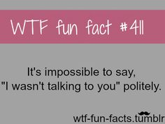 WTF-fun-facts... OMG TRY IT it is if you try to say it nice it sounds sarcastic!