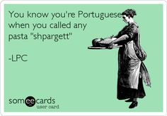 """Free and Funny Family Ecard: You know you're Portuguese when you called any pasta """"shpargett"""" -LPC Create and send your own custom Family ecard. Portuguese Funny, Portuguese Phrases, Portuguese Quotes, Portuguese Culture, Portuguese Recipes, Jokes Quotes, Funny Quotes, Funny Memes, Hilarious"""