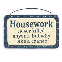 Housework never killed anyone, but why take a chance.