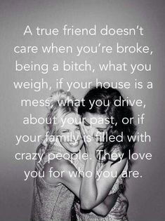A true friend doesn't care when you're broke, being a bitch, what you weigh, if your house is a mess, what you drive, about your past, or if your family is filled with crazy people. They love you for who you are Picture Quote #1