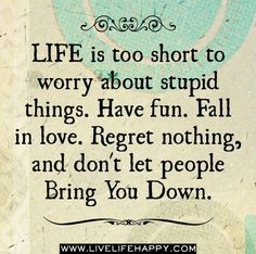 Life is too short to worry about stupid things.