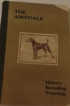 THE AIREDALE: History Breeding Training.  William A Bruette (Author) / c. 1916 / England  Contains 193 page with many black & white pictures including Famous Dogs:  Crompton Marvel Champion King Oorang Champion Crompton Oorang Champion Prince of York Caerphilly Marvel Champion Watlands Marvel Regulator Champion Bolton Woods Rush Champion Tintern Royalist Champion Illuminator Culming Chhips Vickery Emperor Jack Spratt Tommy Tucker Champion York Sceptre