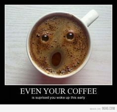 Even my coffee is surprised when I wake up early.