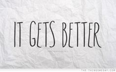 It gets better. You never know when these three words will help someone.