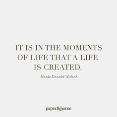 It is in the moments of life that a life is created. - @nealedonaldwalsch