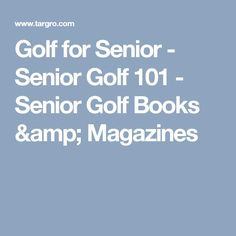 Golf for Senior - Senior Golf 101 - Senior Golf Books & Magazines