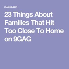 23 Things About Families That Hit Too Close To Home on 9GAG