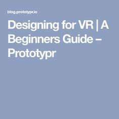 Designing for VR | A Beginners Guide – Prototypr