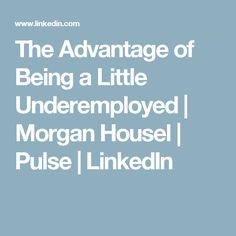 The Advantage of Being a Little Underemployed  | Morgan Housel | Pulse | LinkedIn