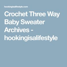 Crochet Three Way Baby Sweater Archives - hookingisalifestyle