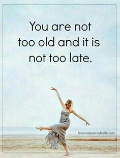 Funny. I just told my husband that it was too late for me, I was too old.