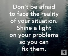 Don't be afraid to face the reality of your situation. Shine a light on your problems so you can fix them.  01.23.15