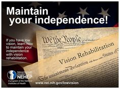 "(Image: a poster with the US Constitution and the Declaration of Independence. On the Declaration of Independence are the words ""Vision Rehabilitation"" at the top. The headline is ""Maintain your independence!"" above the words ""If you have low vision, learn how to maintain your independence with vision rehabilitation"" above the NEHEP logo and URL www.nei.nih.gov/lowvision)"
