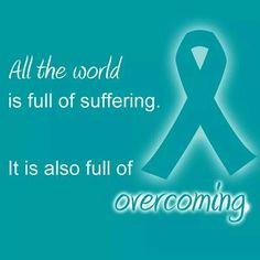 Ovarian Cancer Awareness ~ All the world is full of suffering . It is also full of overcoming . Helen Keller