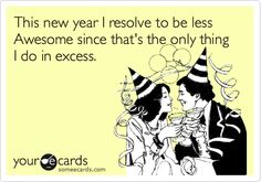 Funny New Year's Ecard: This new year I resolve to be less Awesome since that's the only thing I do in excess.