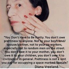 DIANA VREELAND 25 Famous Quotes That Will Make You Even Prouder To Be A Feminist // Prettiness is not a rent you pay for occupying a space marked 'female'. I don't know this woman but I love her. Great Quotes, Quotes To Live By, Me Quotes, Inspirational Quotes, Career Quotes, Success Quotes, Find Quotes, Motivational Quotes, The Words