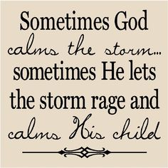Sometimes God calms the storm...sometimes He lets the storm rage and calms His child