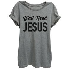 Y'all Need Jesus Design Shirt Womens You Need Jesus Faith Love Jesus... ($25) ❤ liked on Polyvore featuring tops, t-shirts, shirts, relaxed fit t shirt, relax t shirt, graphic print t shirts, tee-shirt and graphic tees