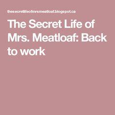 The Secret Life of Mrs. Meatloaf: Back to work