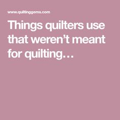 Things quilters use that weren't meant for quilting…