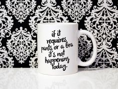 OCTOBER SALE - If it requires pants or a bra it's not happening today- 11oz Coffee Mug - Quote Mug - Funny Mug - Lazy Day Mug