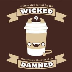 If there ain't no rest for the wicked then coffee is the drink of the damned.