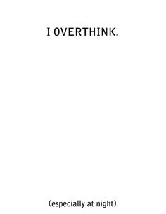 I over think (especially at night)